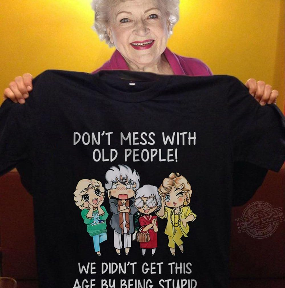 Don't mess with old peopley we didn't get this age by being stupid Shirt