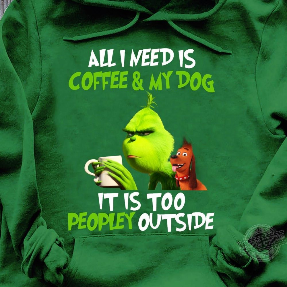 Grinch and Max Dog I need is coffee and my dog it is too peopley outside Shirt