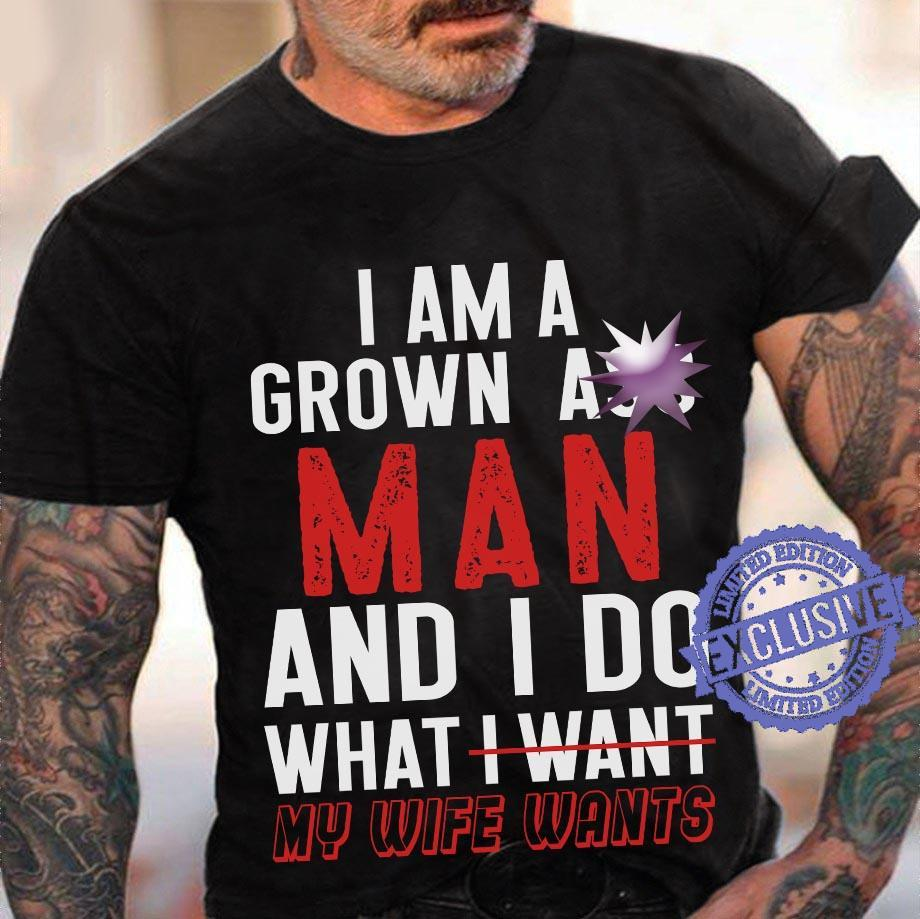 I am a grown ass man and do what i want my wife wants shirt
