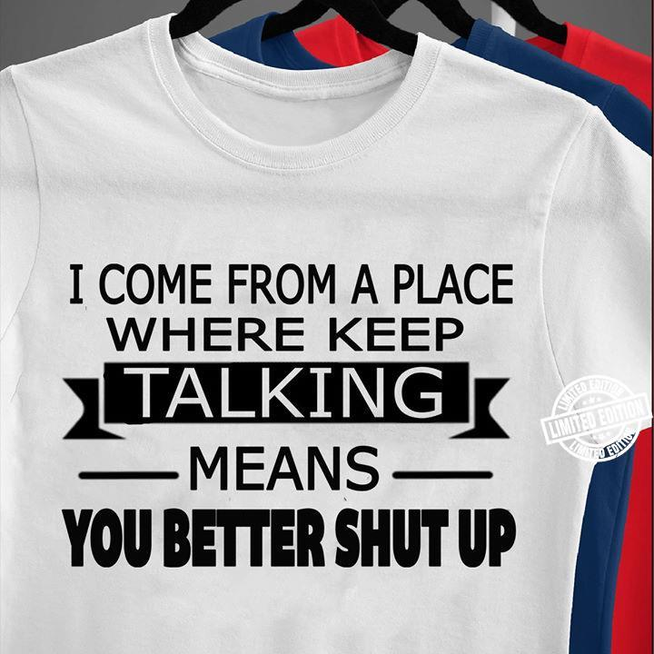 I come from a place where keep talking means you better shut up shirt