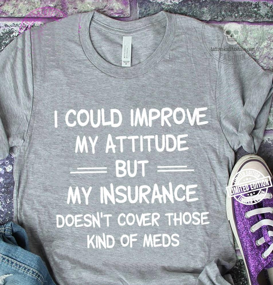 I could improve my attitude but my insurance doesn't cover those kind of shirt