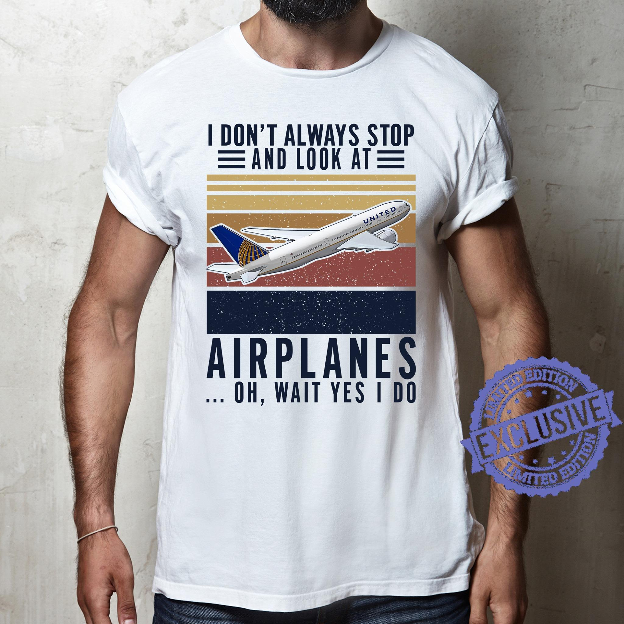 I don't always stop and look at airplanes oh wait yes i do shirt