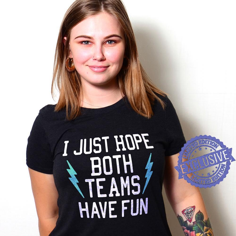 I just hope botth teams have fun shirt