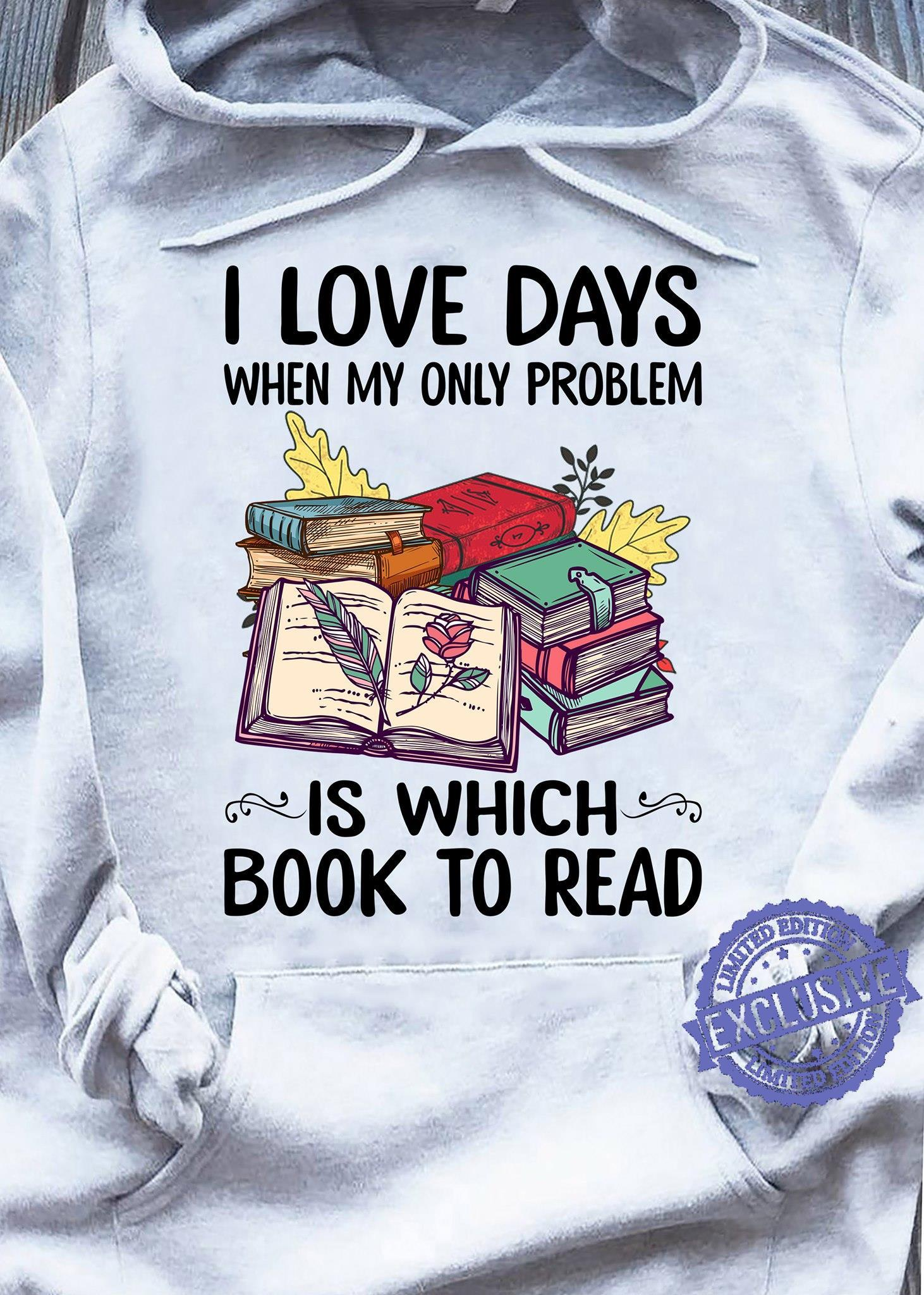 I love days when my only problem is which book to raed shirt