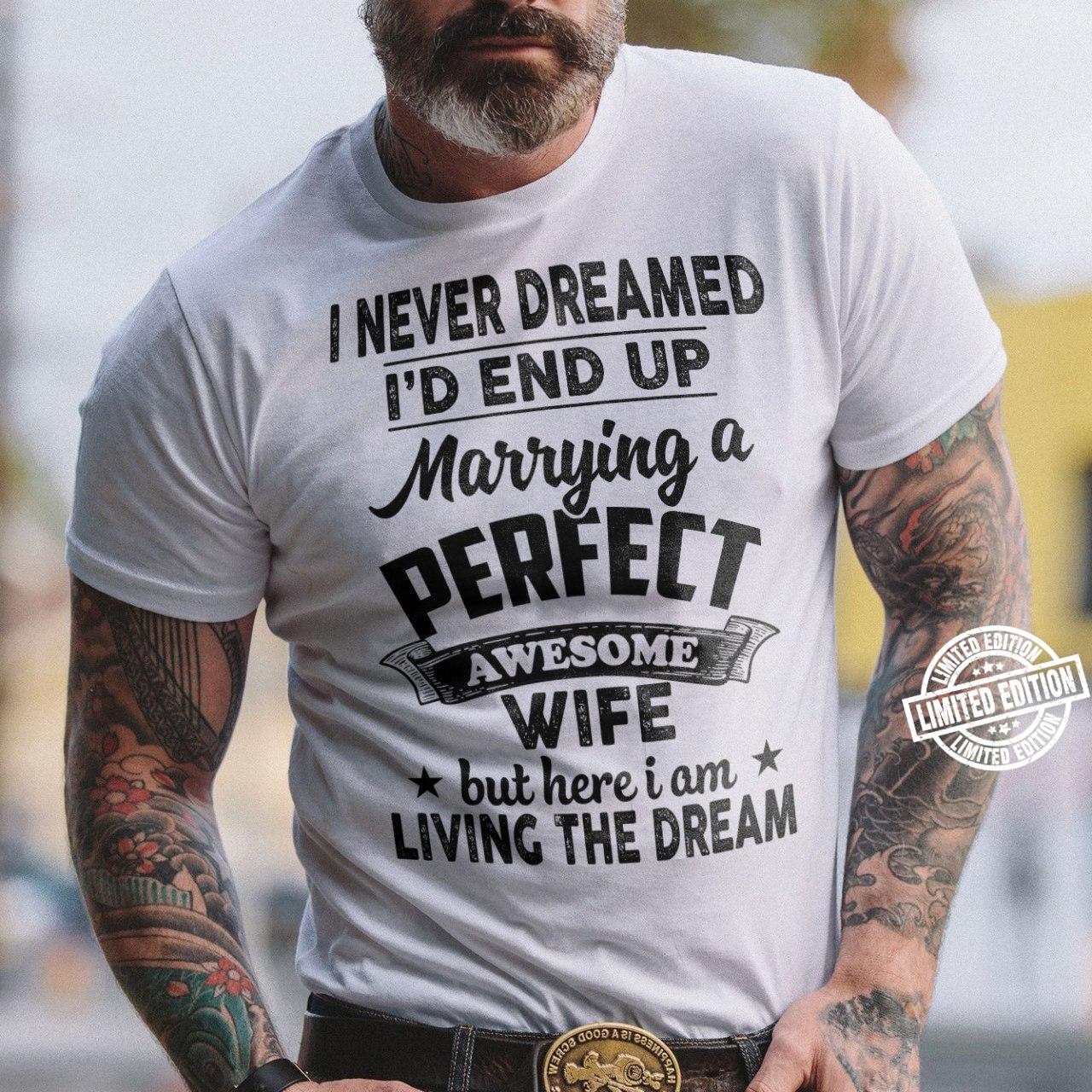I never dreamed i'd end up marrying a perfect awesome wife shirt