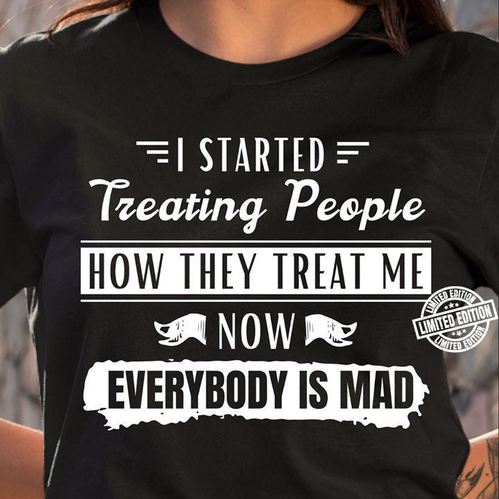 I started treating people how they treat me now everybody is mad shirt