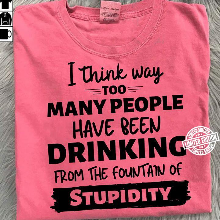 I think way too many people have been drinking shirt