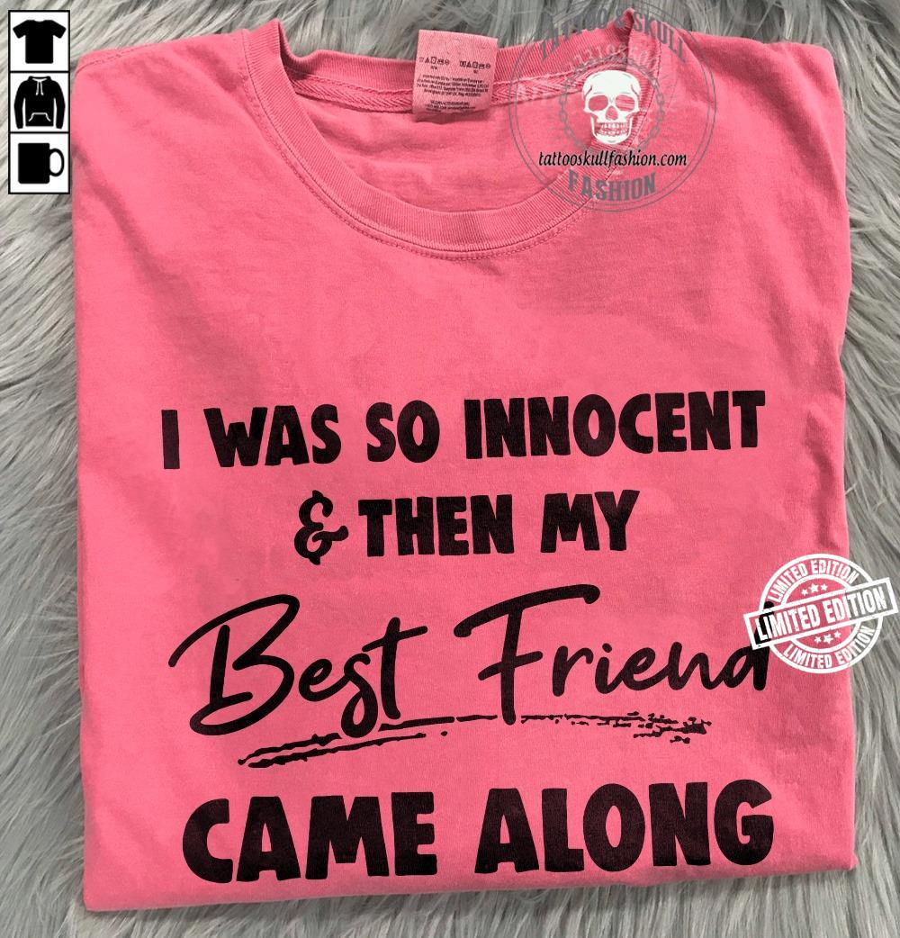 I was so innocent the my best friend came along shirt