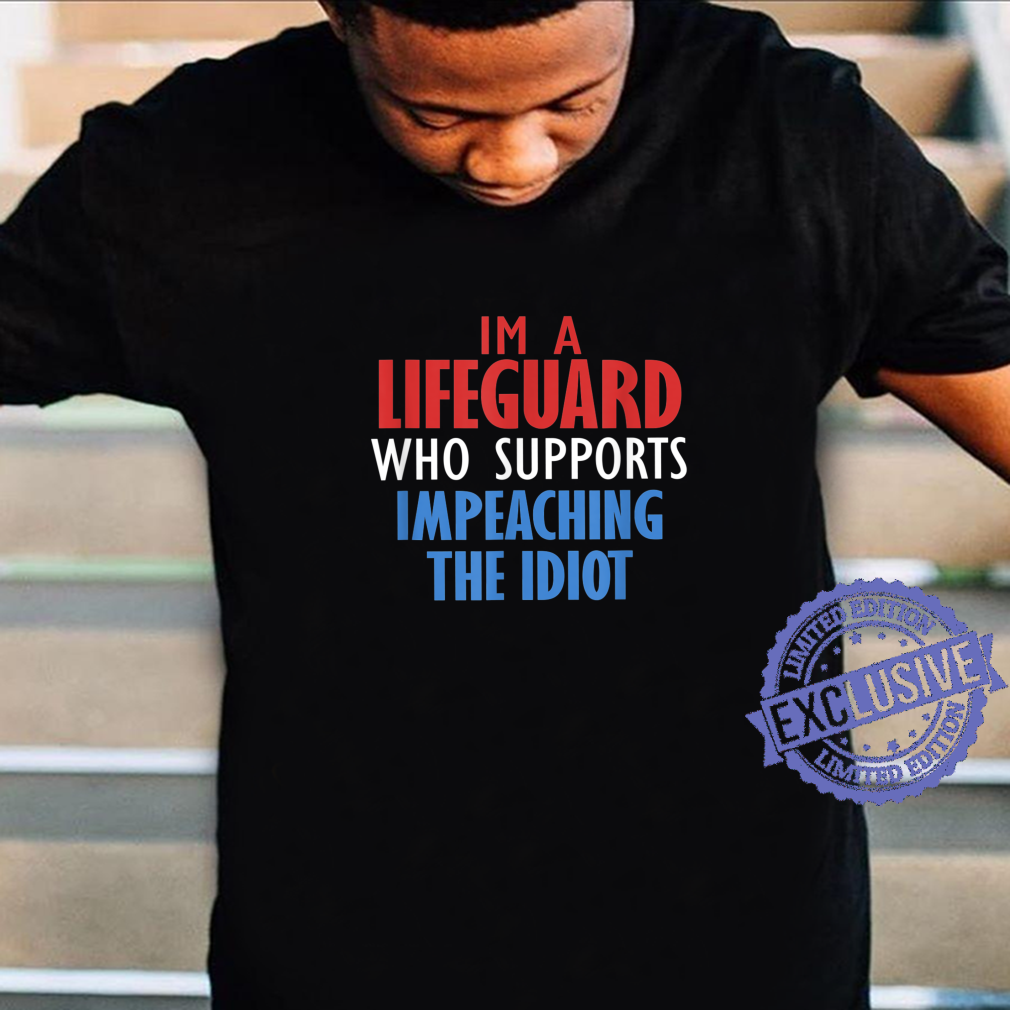I'M A LIFEGUARD WHO SUPPORTS IMPEACHING THE IDIOT Shirt