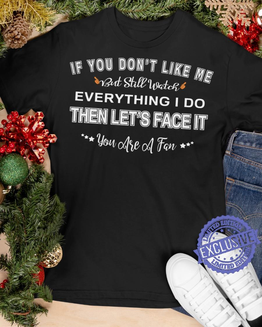 If you don't like me but still watch everything i do then let's face it shirt