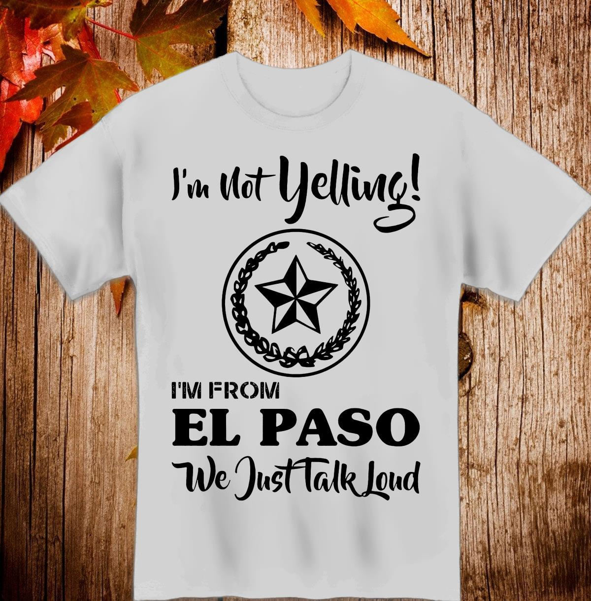I'm Not Yelling I'm From El Paso We Just Talk Loud Shirt