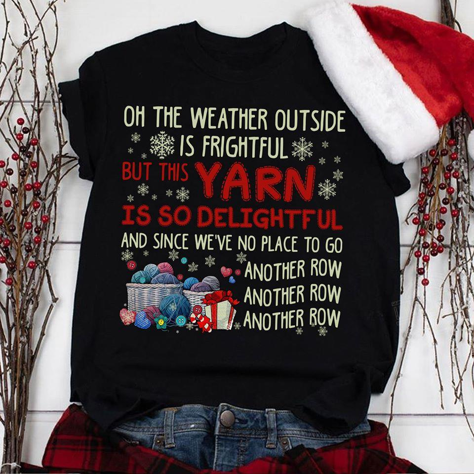 On the weather outside is frightful but this yarn is so delightful and since we've no place Shirt