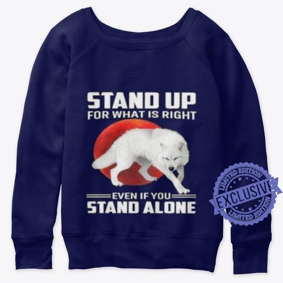 Stand up for what is right even if you stand alone shirt