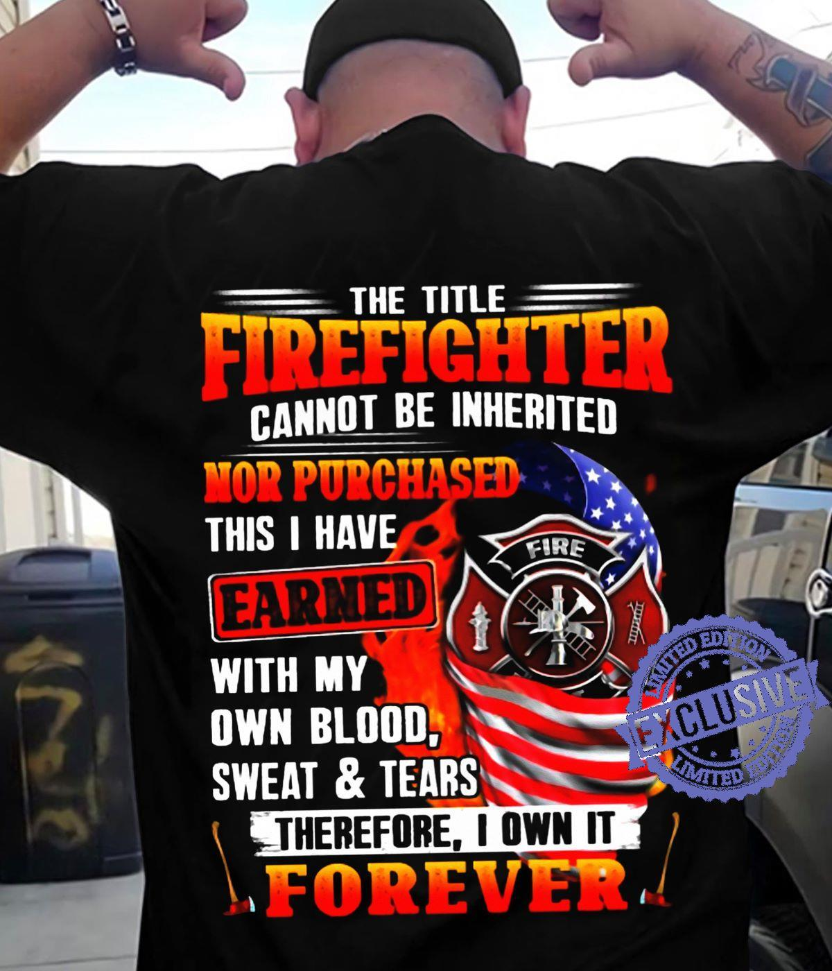 The title firefighter cannot be inherited nor purchased this i have earned with my own blood sweat tears therefore i own it forever shirt